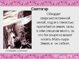СвятогорОбладает сверхъестественной силой, под его тяжестью прогибается земля, с