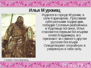 Илья МуромецРодился в городе Муроме, в селе Карачарове. Прославив себя ратными п