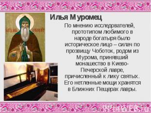 Илья МуромецПо мнению исследователей, прототипом любимого в народе богатыря было