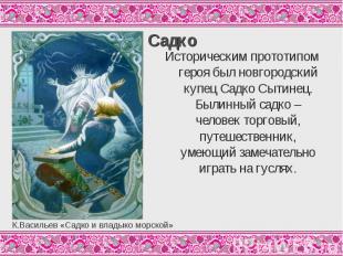 СадкоИсторическим прототипом героя был новгородский купец Садко Сытинец. Былинны