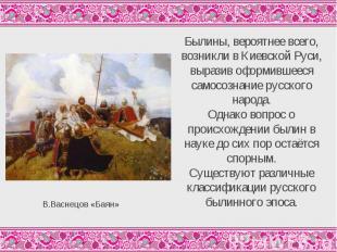 Былины, вероятнее всего, возникли в Киевской Руси, выразив оформившееся самосозн