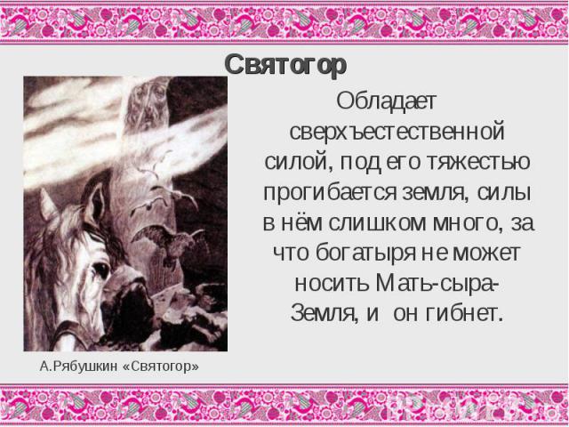 СвятогорОбладает сверхъестественной силой, под его тяжестью прогибается земля, силы в нём слишком много, за что богатыря не может носить Мать-сыра-Земля, и он гибнет.