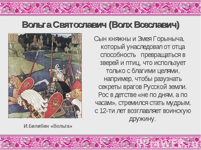Вольга Святославич (Волх Всеславич)Сын княжны и Змея Горыныча, который унаследовал от отца способность превращаться в зверей и птиц, что использует только с благими целями, например, чтобы разузнать секреты врагов Русской земли. Рос в детстве «не по…