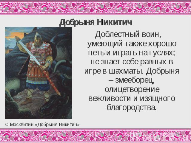 Добрыня НикитичДоблестный воин, умеющий также хорошо петь и играть на гуслях; не знает себе равных в игре в шахматы. Добрыня – змееборец, олицетворение вежливости и изящного благородства.