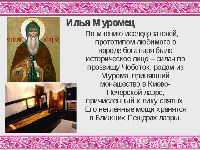 Илья МуромецПо мнению исследователей, прототипом любимого в народе богатыря было историческое лицо – силач по прозвищу Чоботок, родом из Мурома, принявший монашество в Киево-Печерской лавре, причисленный к лику святых. Его нетленные мощи хранятся в …