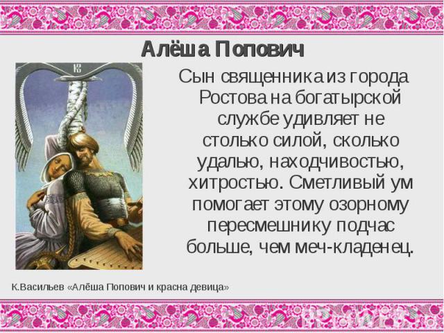 Алёша ПоповичСын священника из города Ростова на богатырской службе удивляет не столько силой, сколько удалью, находчивостью, хитростью. Сметливый ум помогает этому озорному пересмешнику подчас больше, чем меч-кладенец.