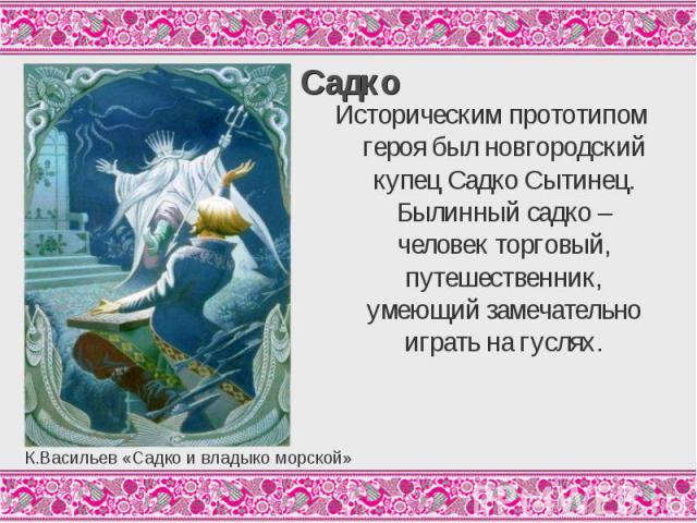 СадкоИсторическим прототипом героя был новгородский купец Садко Сытинец. Былинный садко – человек торговый, путешественник, умеющий замечательно играть на гуслях.