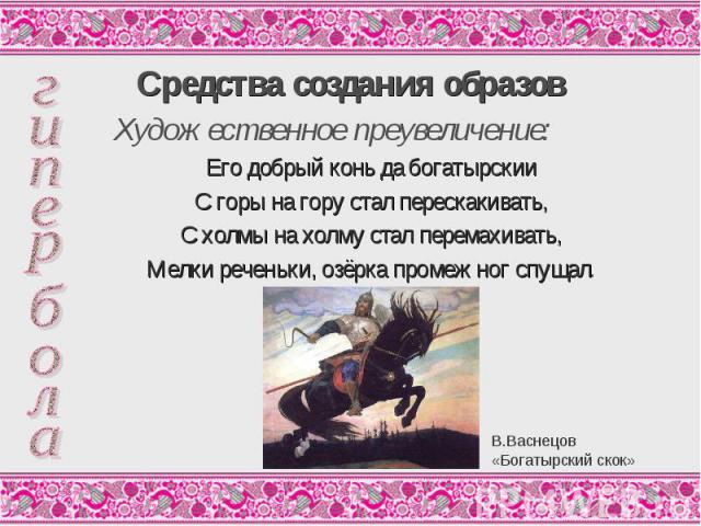 Средства создания образов Художественное преувеличение: Его добрый конь да богатырскии С горы на гору стал перескакивать, С холмы на холму стал перемахивать, Мелки реченьки, озёрка промеж ног спущал.