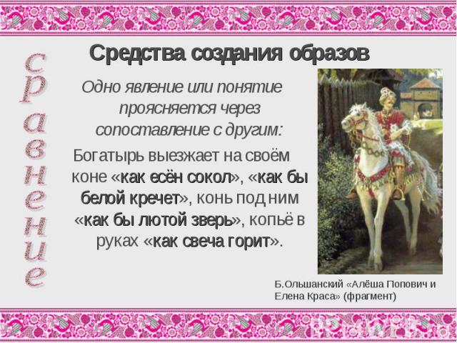 Средства создания образовОдно явление или понятие проясняется через сопоставление с другим: Богатырь выезжает на своём коне «как есён сокол», «как бы белой кречет», конь под ним «как бы лютой зверь», копьё в руках «как свеча горит».