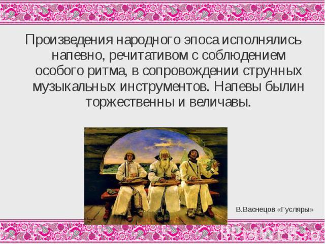 Произведения народного эпоса исполнялись напевно, речитативом с соблюдением особого ритма, в сопровождении струнных музыкальных инструментов. Напевы былин торжественны и величавы.