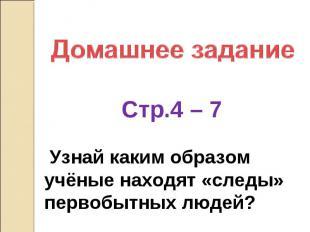 Домашнее задание Стр.4 – 7 Узнай каким образом учёные находят «следы» первобытны
