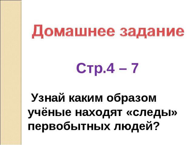 Домашнее задание Стр.4 – 7 Узнай каким образом учёные находят «следы» первобытных людей?