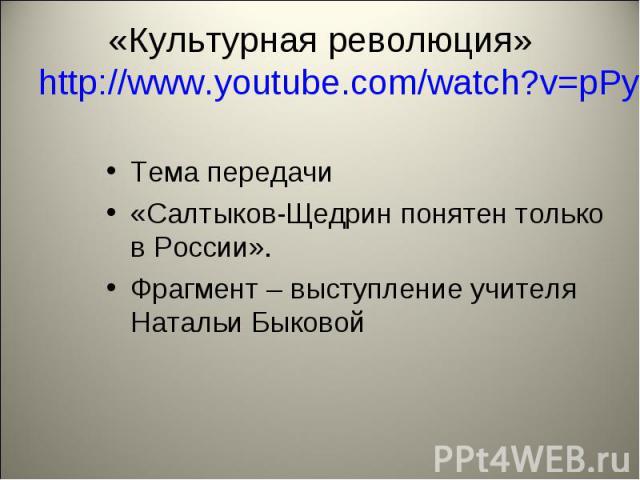 «Культурная революция» http://www.youtube.com/watch?v=pPyTMkUWAvsТема передачи «Салтыков-Щедрин понятен только в России». Фрагмент – выступление учителя Натальи Быковой