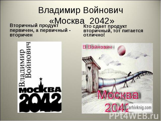 Владимир Войнович «Москва 2042» Вторичный продукт первичен, а первичный - вторичен Кто сдает продукт вторичный, тот питается отлично!