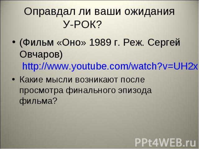 Оправдал ли ваши ожидания У-РОК? (Фильм «Оно» 1989 г. Реж. Сергей Овчаров) http://www.youtube.com/watch?v=UH2xFakIhxE&feature=watch-now-button&wide=1 Какие мысли возникают после просмотра финального эпизода фильма?
