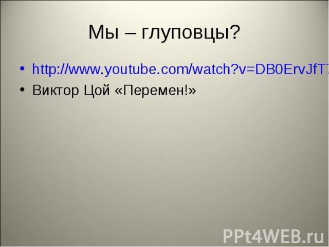 Мы – глуповцы? http://www.youtube.com/watch?v=DB0ErvJfT7Q Виктор Цой «Перемен!»