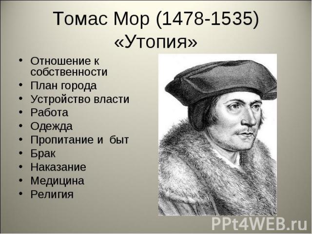 Томас Мор (1478-1535) «Утопия»Отношение к собственности План города Устройство власти Работа Одежда Пропитание и быт Брак Наказание Медицина Религия