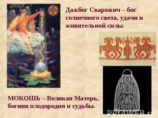 Дажбог Сварожич – бог солнечного света, удачи и живительной силы. МОКОШЬ – Велик