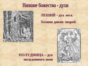 Низшие божества - духи ЛЕШИЙ - дух леса. Хозяин диких зверей. ПОЛУДНИЦА – дух по