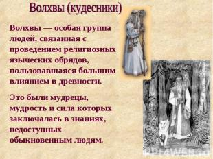 Волхвы (кудесники) Волхвы— особая группа людей, связанная с проведением религио