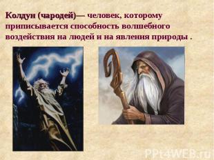 Колдун (чародей)— человек, которому приписывается способность волшебного воздейс