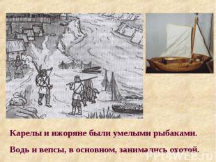Карелы и ижоряне были умелыми рыбаками. Водь и вепсы, в основном, занимались охо