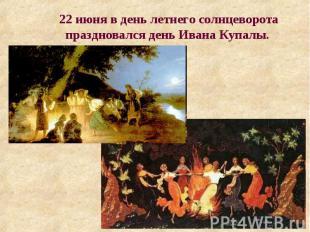 22 июня в день летнего солнцеворота праздновался день Ивана Купалы.