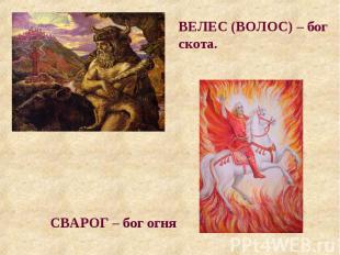 ВЕЛЕС (ВОЛОС) – бог скота. СВАРОГ – бог огня