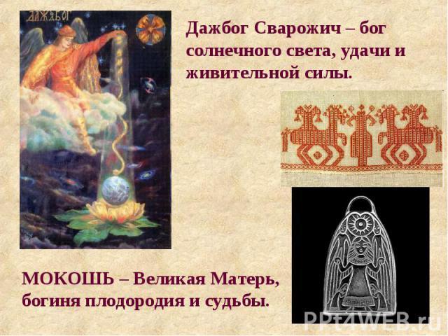 Дажбог Сварожич – бог солнечного света, удачи и живительной силы. МОКОШЬ – Великая Матерь, богиня плодородия и судьбы.