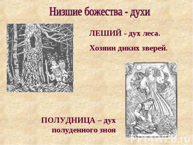Низшие божества - духи ЛЕШИЙ - дух леса. Хозяин диких зверей. ПОЛУДНИЦА – дух полуденного зноя