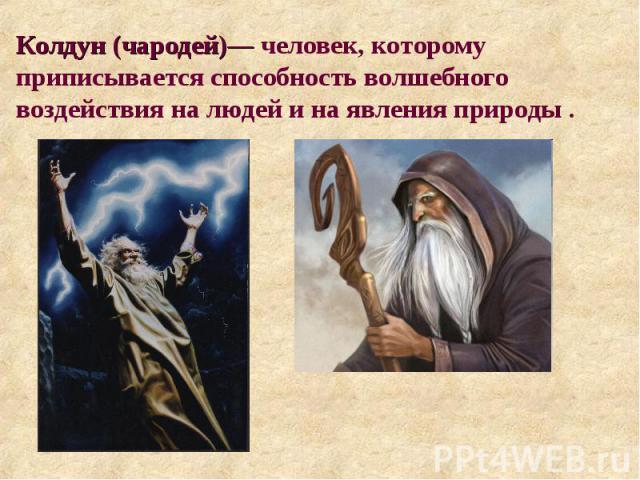 Колдун (чародей)— человек, которому приписывается способность волшебного воздействия на людей и на явления природы .