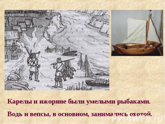 Карелы и ижоряне были умелыми рыбаками. Водь и вепсы, в основном, занимались охотой.