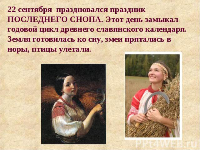 22 сентября праздновался праздник ПОСЛЕДНЕГО СНОПА. Этот день замыкал годовой цикл древнего славянского календаря. Земля готовилась ко сну, змеи прятались в норы, птицы улетали.