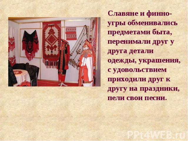 Славяне и финно-угры обменивались предметами быта, перенимали друг у друга детали одежды, украшения, с удовольствием приходили друг к другу на праздники, пели свои песни.