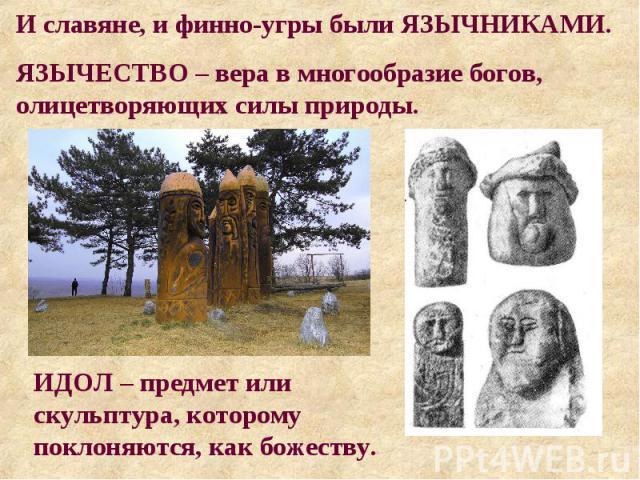 И славяне, и финно-угры были ЯЗЫЧНИКАМИ. ЯЗЫЧЕСТВО – вера в многообразие богов, олицетворяющих силы природы. ИДОЛ – предмет или скульптура, которому поклоняются, как божеству.