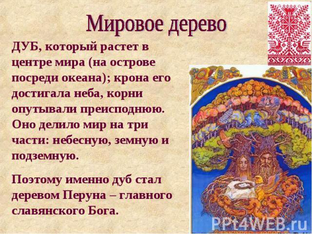 Мировое дерево ДУБ, который растет в центре мира (на острове посреди океана); крона его достигала неба, корни опутывали преисподнюю. Оно делило мир на три части: небесную, земную и подземную. Поэтому именно дуб стал деревом Перуна – главного славянс…