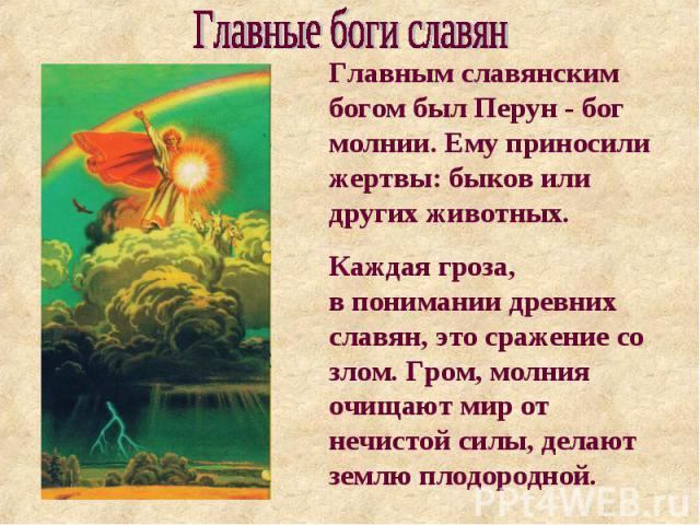 Главные боги славян Главным славянским богом был Перун - бог молнии. Ему приносили жертвы: быков или других животных. Каждая гроза, в понимании древних славян, это сражение со злом. Гром, молния очищают мир от нечистой силы, делают землю плодородной.