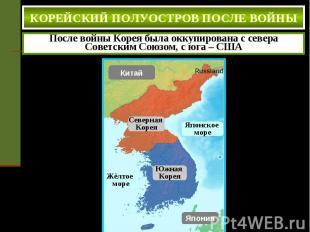КОРЕЙСКИЙ ПОЛУОСТРОВ ПОСЛЕ ВОЙНЫ После войны Корея была оккупирована с севера Со