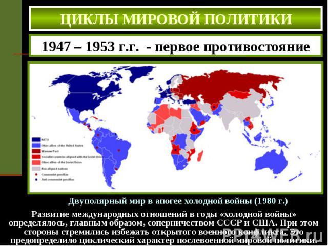 ЦИКЛЫ МИРОВОЙ ПОЛИТИКИ 1947 – 1953 г.г. - первое противостояние Развитие международных отношений в годы «холодной войны» определялось, главным образом, соперничеством СССР и США. При этом стороны стремились избежать открытого военного конфликта. Это…