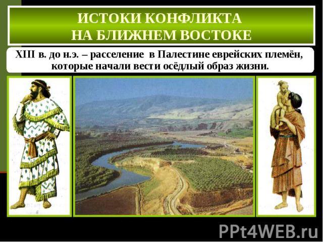 ИСТОКИ КОНФЛИКТА НА БЛИЖНЕМ ВОСТОКЕ XIII в. до н.э. – расселение в Палестине еврейских племён, которые начали вести осёдлый образ жизни.