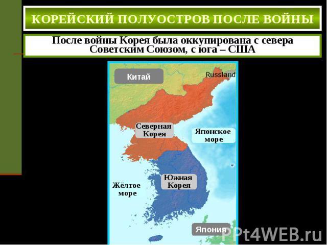 КОРЕЙСКИЙ ПОЛУОСТРОВ ПОСЛЕ ВОЙНЫ После войны Корея была оккупирована с севера Советским Союзом, с юга – США
