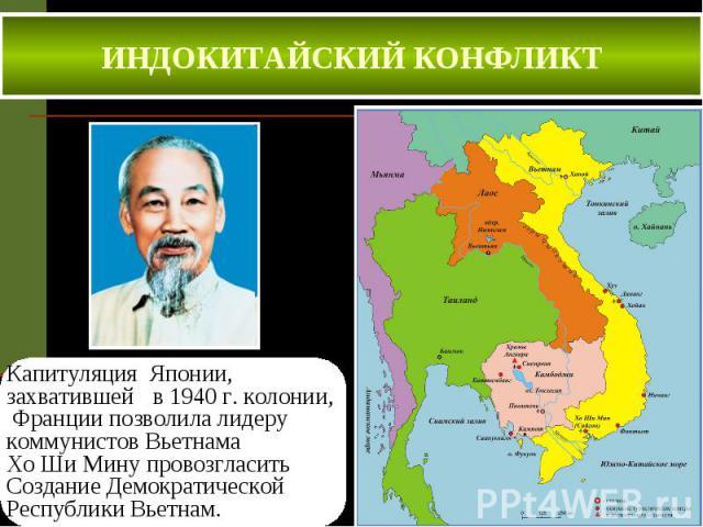 ИНДОКИТАЙСКИЙ КОНФЛИКТ Капитуляция Японии, захватившей в 1940 г. колонии, Франции позволила лидеру коммунистов Вьетнама Хо Ши Мину провозгласить Создание Демократической Республики Вьетнам.