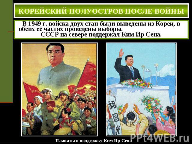 КОРЕЙСКИЙ ПОЛУОСТРОВ ПОСЛЕ ВОЙНЫ В 1949 г. войска двух стан были выведены из Кореи, в обеих её частях проведены выборы. СССР на севере поддержал Ким Ир Сена.