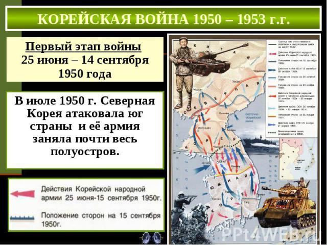 КОРЕЙСКАЯ ВОЙНА 1950 – 1953 г.г. Первый этап войны 25 июня – 14 сентября 1950 года В июле 1950 г. Северная Корея атаковала юг страны и её армия заняла почти весь полуостров.