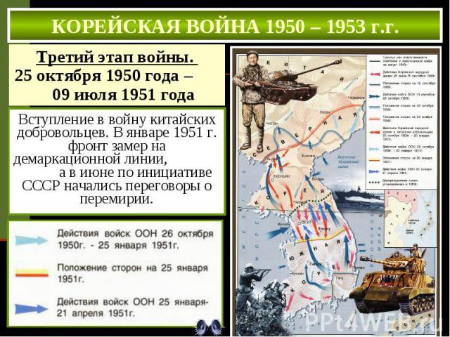 КОРЕЙСКАЯ ВОЙНА 1950 – 1953 г.г. Вступление в войну китайских добровольцев. В январе 1951 г. фронт замер на демаркационной линии, а в июне по инициативе СССР начались переговоры о перемирии.