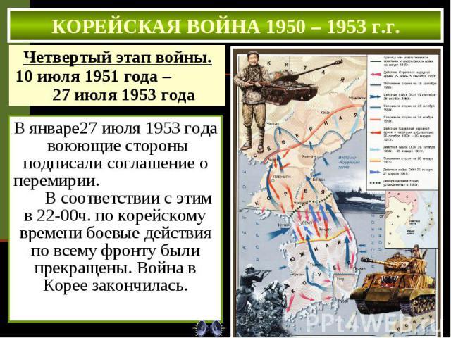 КОРЕЙСКАЯ ВОЙНА 1950 – 1953 г.г. Четвертый этап войны. 10 июля 1951 года – 27 июля 1953 года В январе27 июля 1953 года воюющие стороны подписали соглашение о перемирии. В соответствии с этим в 22-00ч. по корейскому времени боевые действия по всему …