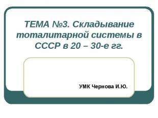 ТЕМА №3. Складывание тоталитарной системы в СССР в 20 – 30-е гг. УМК Чернова И.Ю