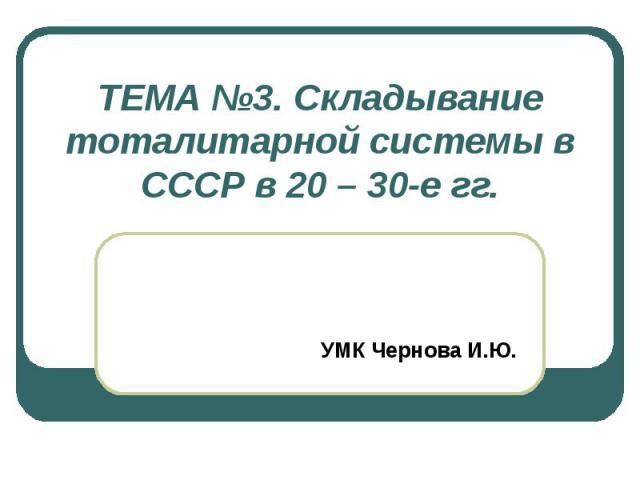 ТЕМА №3. Складывание тоталитарной системы в СССР в 20 – 30-е гг. УМК Чернова И.Ю.