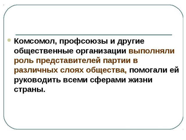 Комсомол, профсоюзы и другие общественные организации выполняли роль представителей партии в различных слоях общества, помогали ей руководить всеми сферами жизни страны.