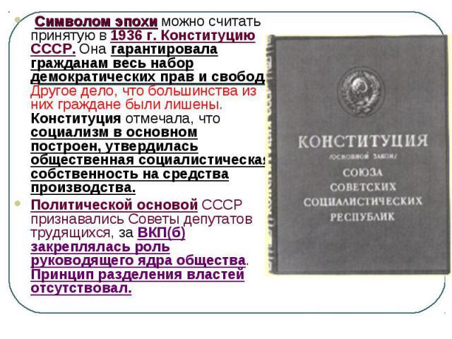 Символом эпохи можно считать принятую в 1936 г. Конституцию СССР. Она гарантировала гражданам весь набор демократических прав и свобод. Другое дело, что большинства из них граждане были лишены. Конституция отмечала, что социализм в основном построен…